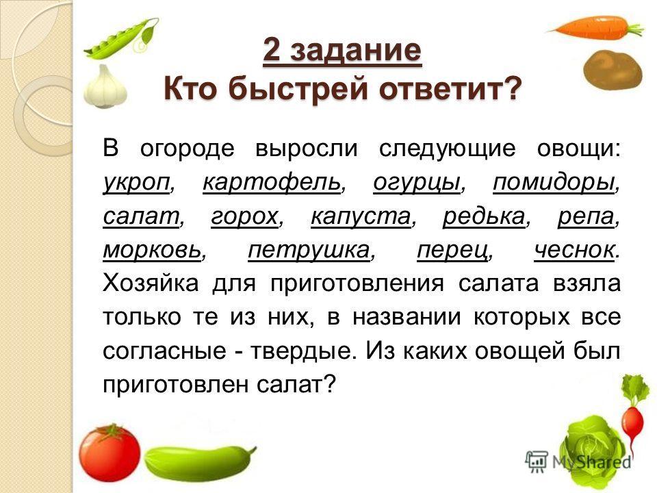 2 задание Кто быстрей ответит? В огороде выросли следующие овощи: укроп, картофель, огурцы, помидоры, салат, горох, капуста, редька, репа, морковь, петрушка, перец, чеснок. Хозяйка для приготовления салата взяла только те из них, в названии которых в