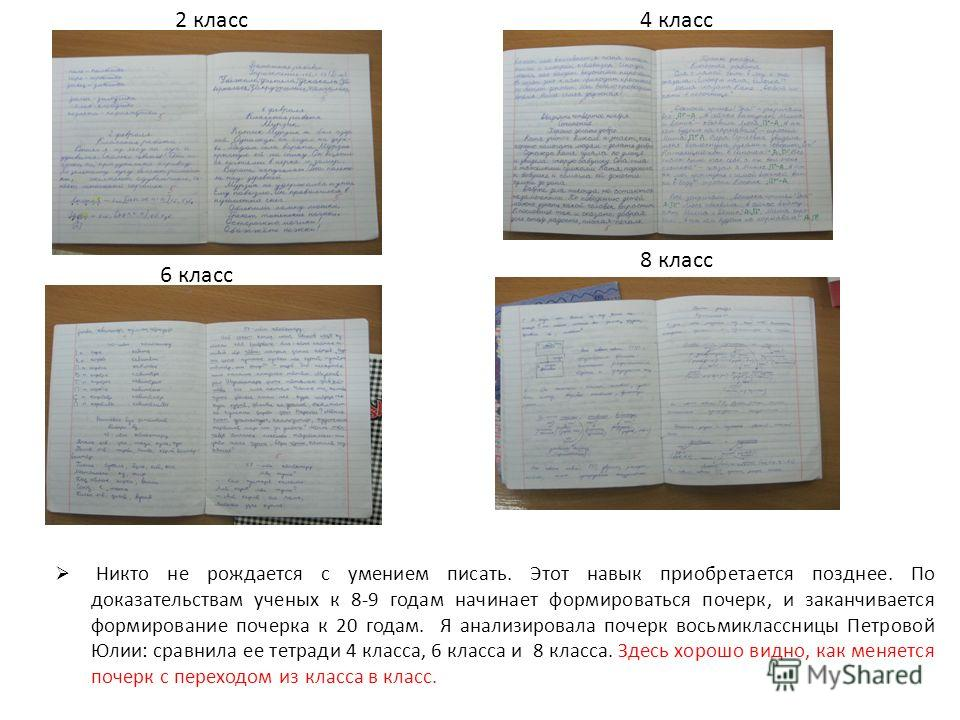 2 класс4 класс 6 класс 8 класс Никто не рождается с умением писать. Этот навык приобретается позднее. По доказательствам ученых к 8-9 годам начинает формироваться почерк, и заканчивается формирование почерка к 20 годам. Я анализировала почерк восьмик