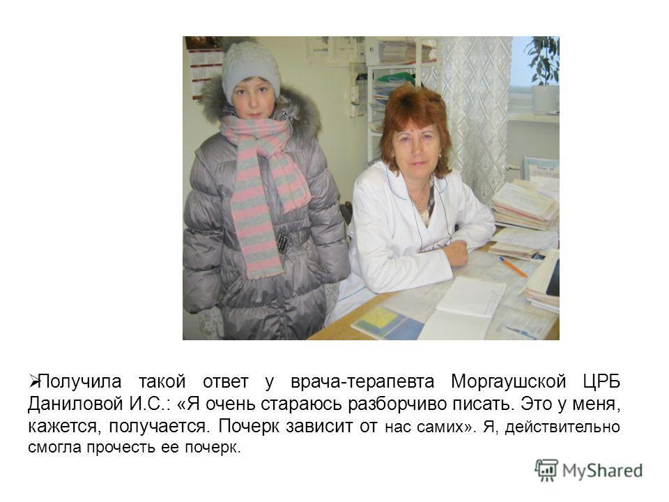 Получила такой ответ у врача-терапевта Моргаушской ЦРБ Даниловой И.С.: «Я очень стараюсь разборчиво писать. Это у меня, кажется, получается. Почерк зависит от нас самих». Я, действительно смогла прочесть ее почерк.