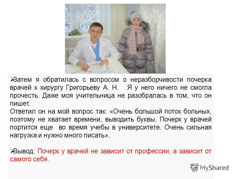Затем я обратилась с вопросом о неразборчивости почерка врачей к хирургу Григорьеву А. Н. Я у него ничего не смогла прочесть. Даже моя учительница не разобралась в том, что он пишет. Ответил он на мой вопрос так: «Очень большой поток больных, поэтому