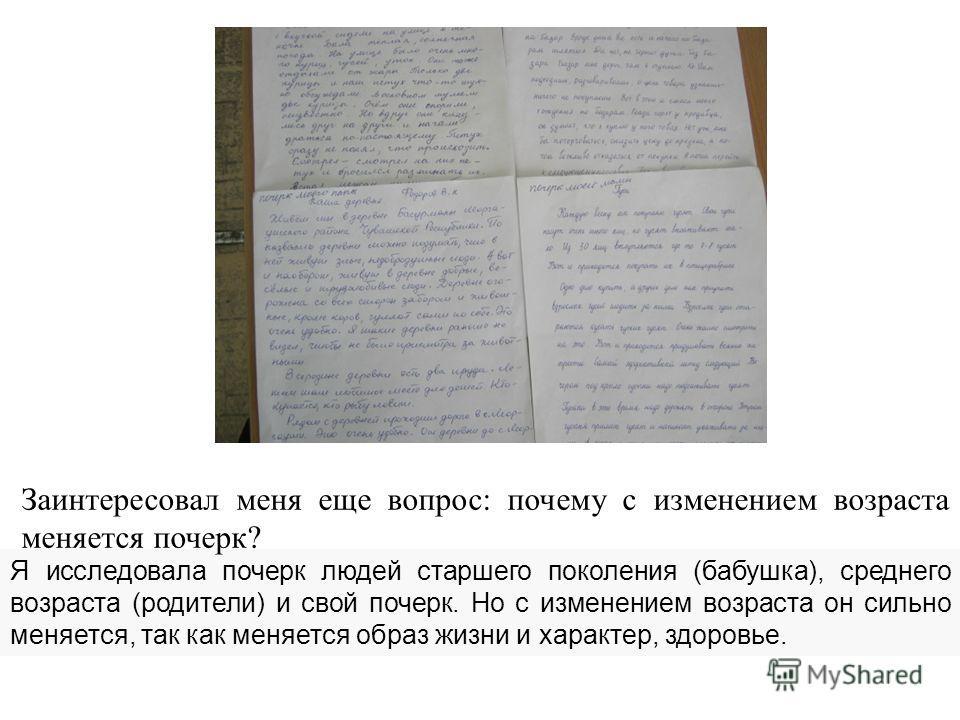 Я исследовала почерк людей старшего поколения (бабушка), среднего возраста (родители) и свой почерк. Но с изменением возраста он сильно меняется, так как меняется образ жизни и характер, здоровье. Заинтересовал меня еще вопрос: почему с изменением во