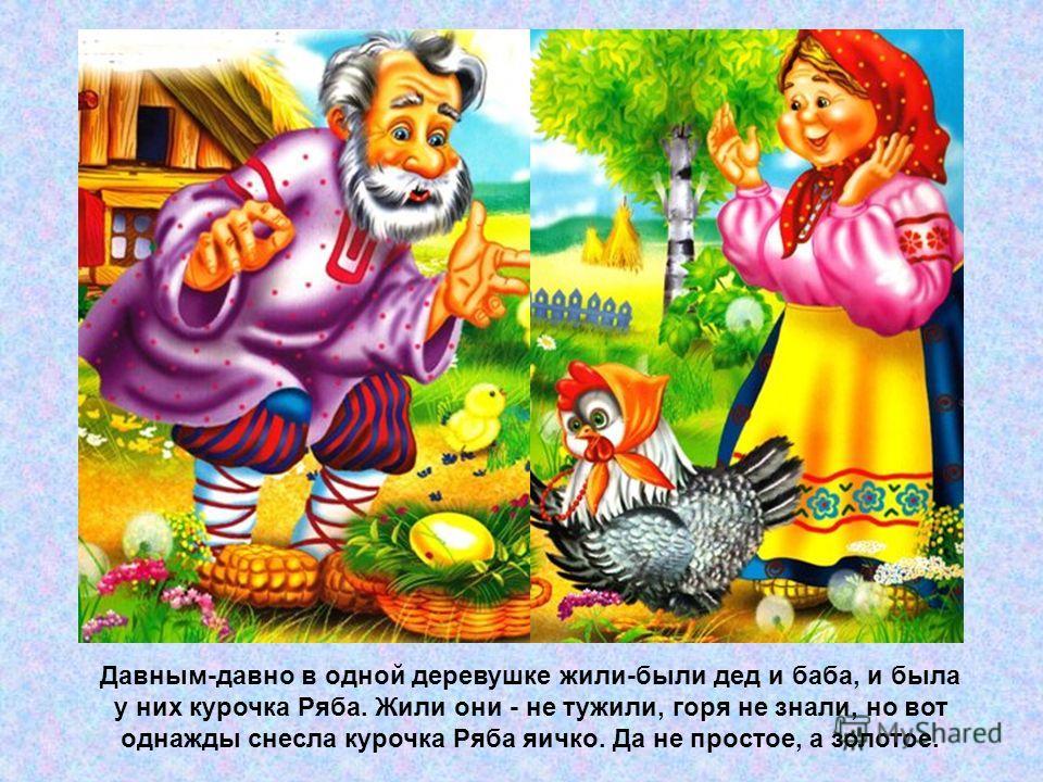 Давным-давно в одной деревушке жили-были дед и баба, и была у них курочка Ряба. Жили они - не тужили, горя не знали, но вот однажды снесла курочка Ряба яичко. Да не простое, а золотое.