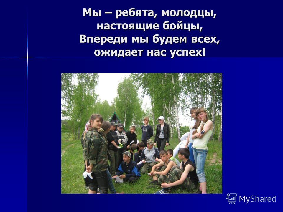 Мы – ребята, молодцы, настоящие бойцы, Впереди мы будем всех, ожидает нас успех!