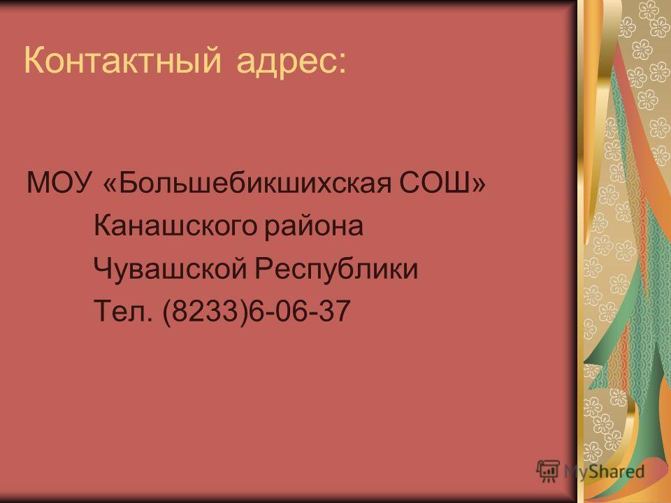 Контактный адрес: МОУ «Большебикшихская СОШ» Канашского района Чувашской Республики Тел. (8233)6-06-37