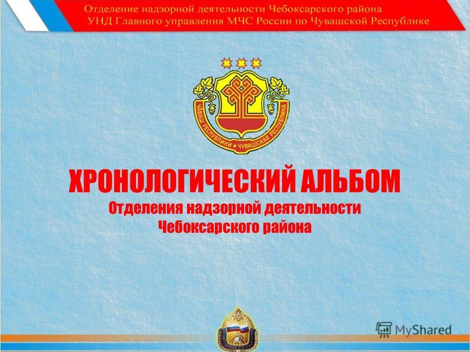 ХРОНОЛОГИЧЕСКИЙ АЛЬБОМ Отделения надзорной деятельности Чебоксарского района