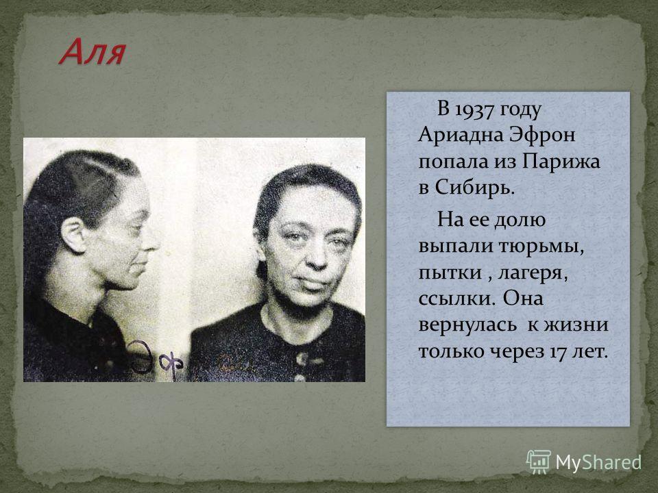 В 1937 году Ариадна Эфрон попала из Парижа в Сибирь. На ее долю выпали тюрьмы, пытки, лагеря, ссылки. Она вернулась к жизни только через 17 лет. В 1937 году Ариадна Эфрон попала из Парижа в Сибирь. На ее долю выпали тюрьмы, пытки, лагеря, ссылки. Она