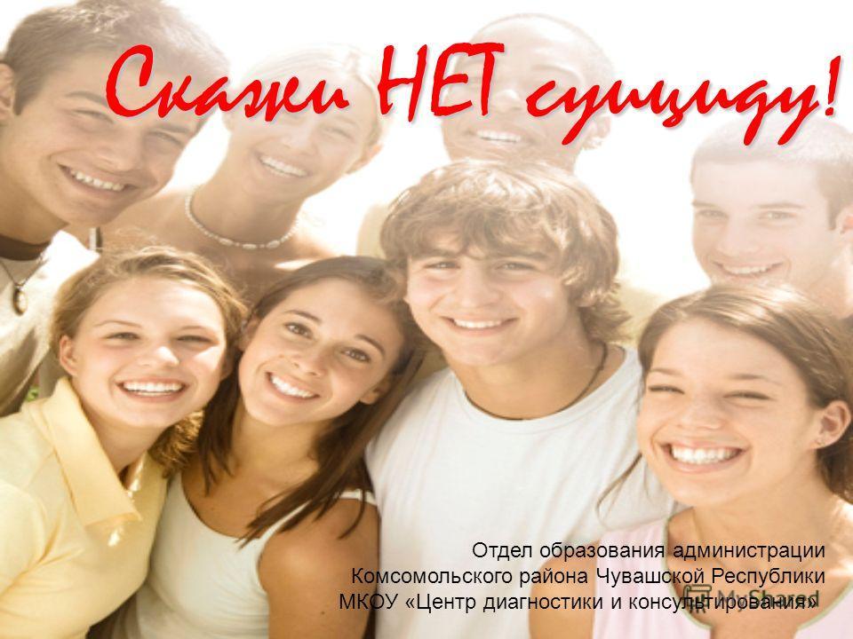 Скажи НЕТ суициду! Отдел образования администрации Комсомольского района Чувашской Республики МКОУ «Центр диагностики и консультирования»