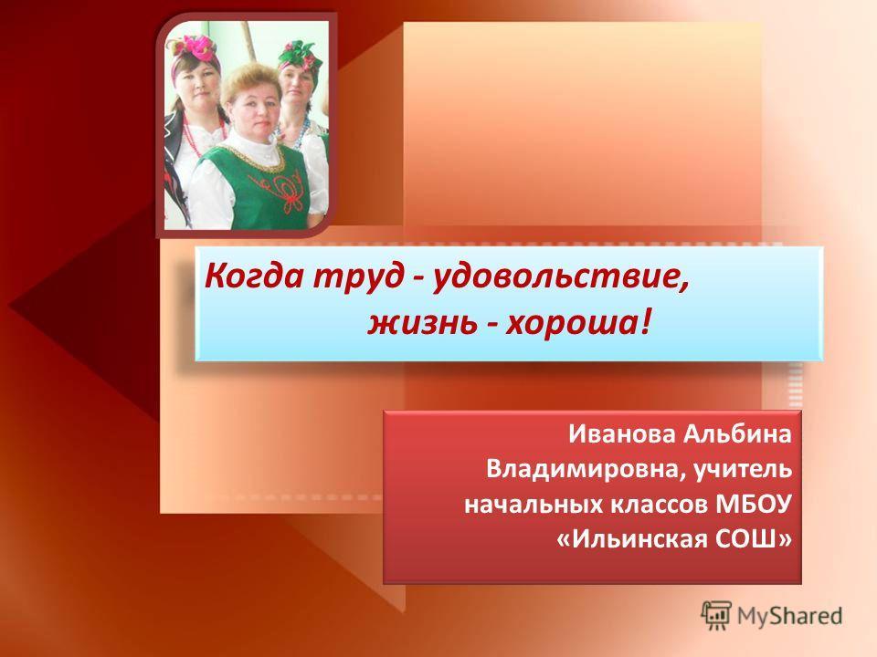 Когда труд - удовольствие, жизнь - хороша! Иванова Альбина Владимировна, учитель начальных классов МБОУ «Ильинская СОШ»