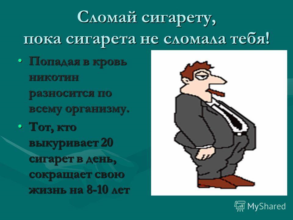 Сломай сигарету, пока сигарета не сломала тебя! Попадая в кровь никотин разносится по всему организму.Попадая в кровь никотин разносится по всему организму. Тот, кто выкуривает 20 сигарет в день, сокращает свою жизнь на 8-10 летТот, кто выкуривает 20
