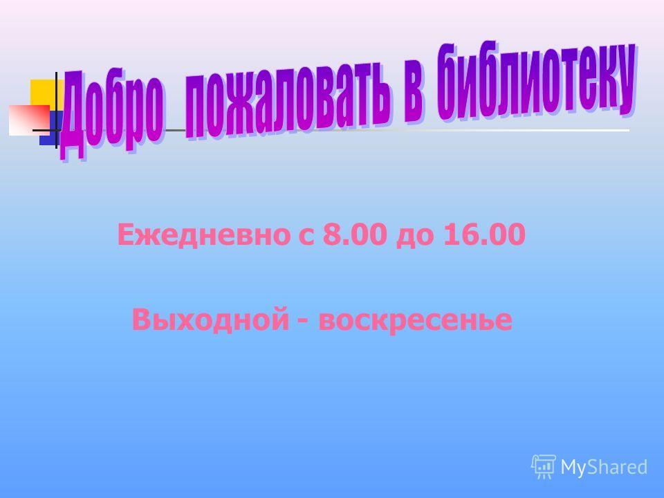 Ежедневно с 8.00 до 16.00 Выходной - воскресенье