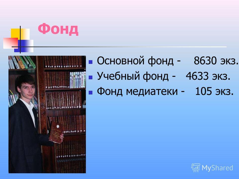 Фонд Основной фонд - 8630 экз. Учебный фонд - 4633 экз. Фонд медиатеки - 105 экз.