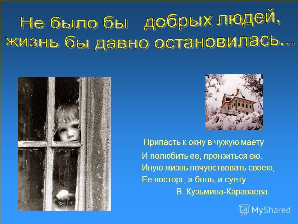 Припасть к окну в чужую маету И полюбить ее, пронзиться ею. Иную жизнь почувствовать своею, Ее восторг, и боль, и суету. В. Кузьмина-Караваева.