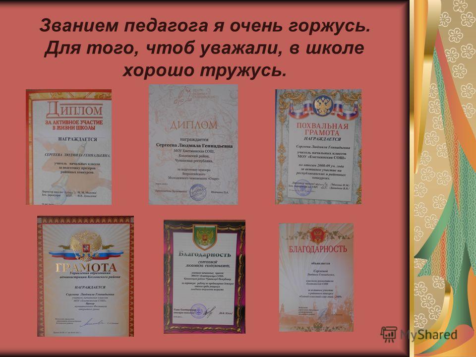 Званием педагога я очень горжусь. Для того, чтоб уважали, в школе хорошо тружусь.