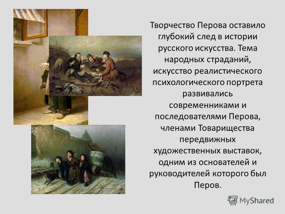 Творчество Перова оставило глубокий след в истории русского искусства. Тема народных страданий, искусство реалистического психологического портрета развивались современниками и последователями Перова, членами Товарищества передвижных художественных в