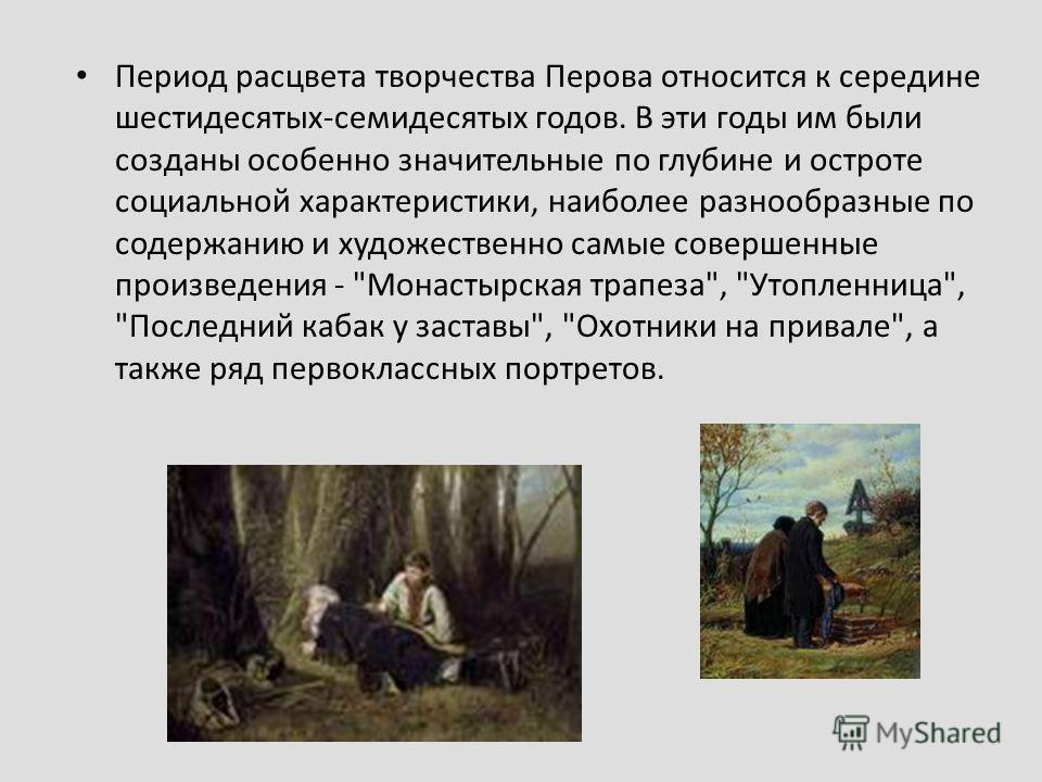 Период расцвета творчества Перова относится к середине шестидесятых-семидесятых годов. В эти годы им были созданы особенно значительные по глубине и остроте социальной характеристики, наиболее разнообразные по содержанию и художественно самые соверше