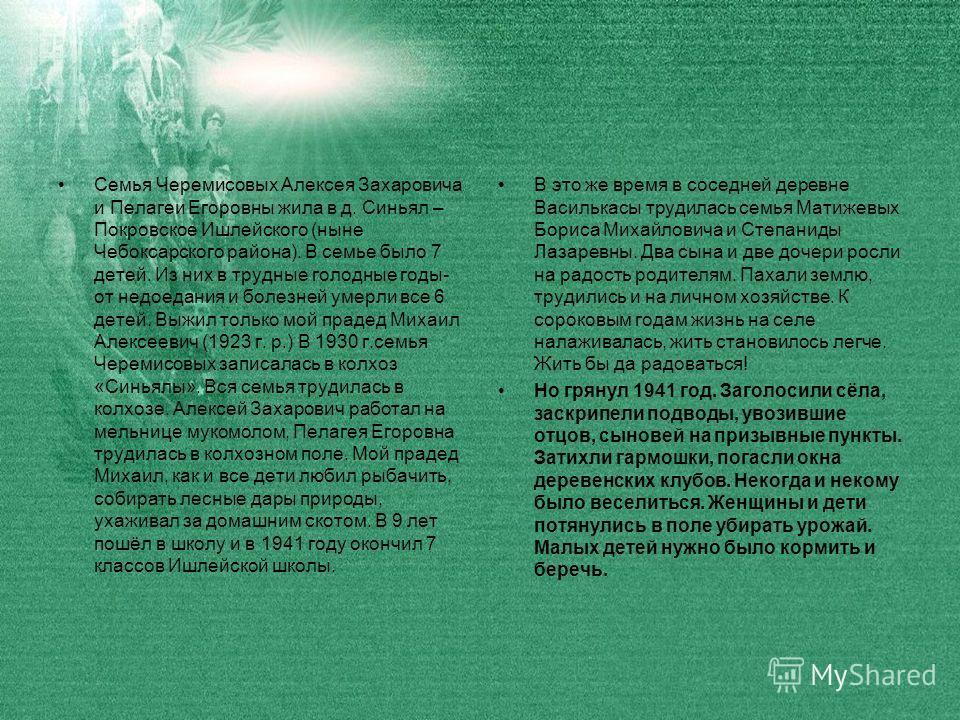 Семья Черемисовых Алексея Захаровича и Пелагеи Егоровны жила в д. Синьял – Покровское Ишлейского (ныне Чебоксарского района). В семье было 7 детей. Из них в трудные голодные годы- от недоедания и болезней умерли все 6 детей. Выжил только мой прадед М