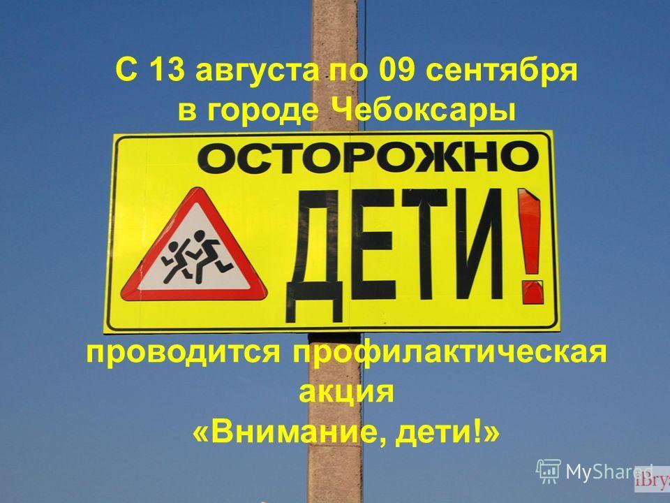 С 13 августа по 09 сентября в городе Чебоксары проводится профилактическая акция «Внимание, дети!»