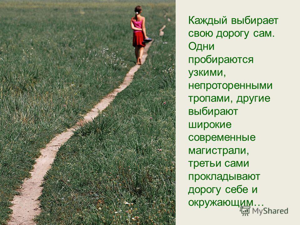 Каждый выбирает свою дорогу сам. Одни пробираются узкими, непроторенными тропами, другие выбирают широкие современные магистрали, третьи сами прокладывают дорогу себе и окружающим…