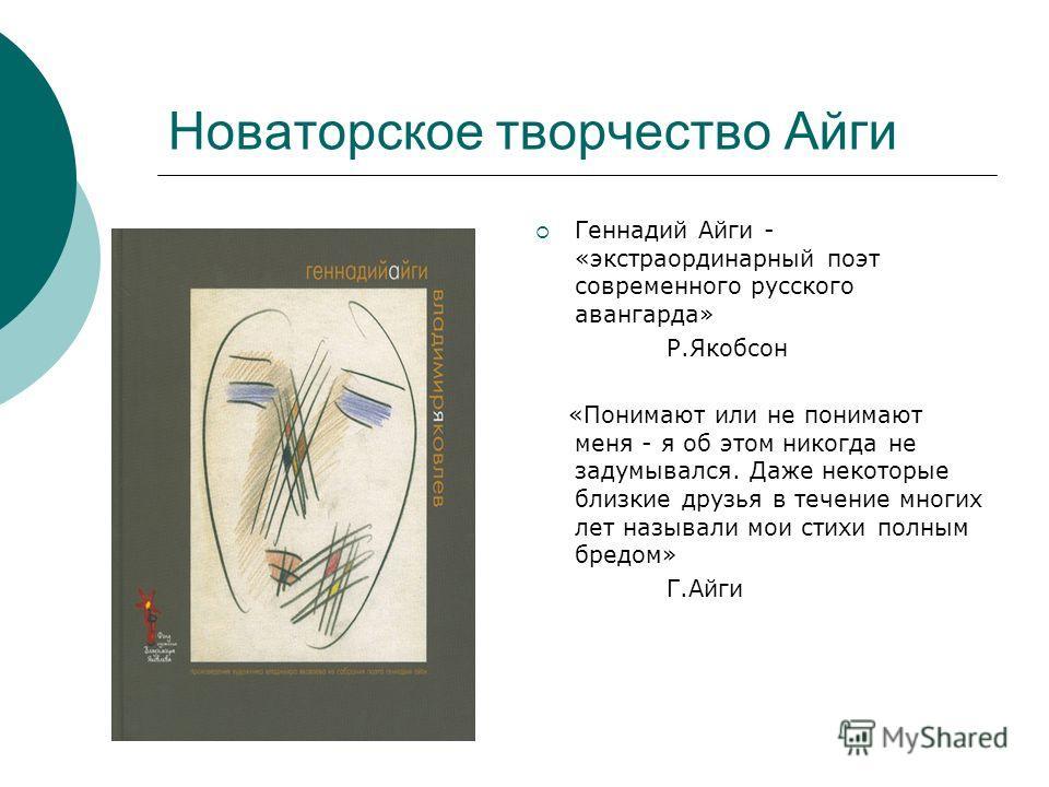Новаторское творчество Айги Геннадий Айги - «экстраординарный поэт современного русского авангарда» Р.Якобсон «Понимают или не понимают меня - я об этом никогда не задумывался. Даже некоторые близкие друзья в течение многих лет называли мои стихи пол