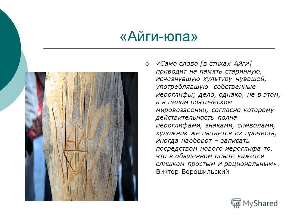 «Айги-юпа» «Само слово [в стихах Айги] приводит на память старинную, исчезнувшую культуру чувашей, употреблявшую собственные иероглифы; дело, однако, не в этом, а в целом поэтическом мировоззрении, согласно которому действительность полна иероглифами