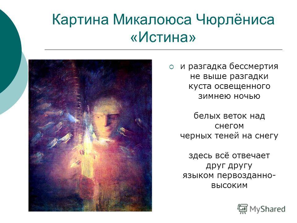 Картина Микалоюса Чюрлёниса «Истина» и разгадка бессмертия не выше разгадки куста освещенного зимнею ночью белых веток над снегом черных теней на снегу здесь всё отвечает друг другу языком первозданно- высоким
