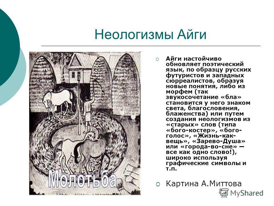 Неологизмы Айги Айги настойчиво обновляет поэтический язык, по образцу русских футуристов и западных сюрреалистов, образуя новые понятия, либо из морфем (так звукосочетание «бла» становится у него знаком света, благословения, блаженства) или путем со