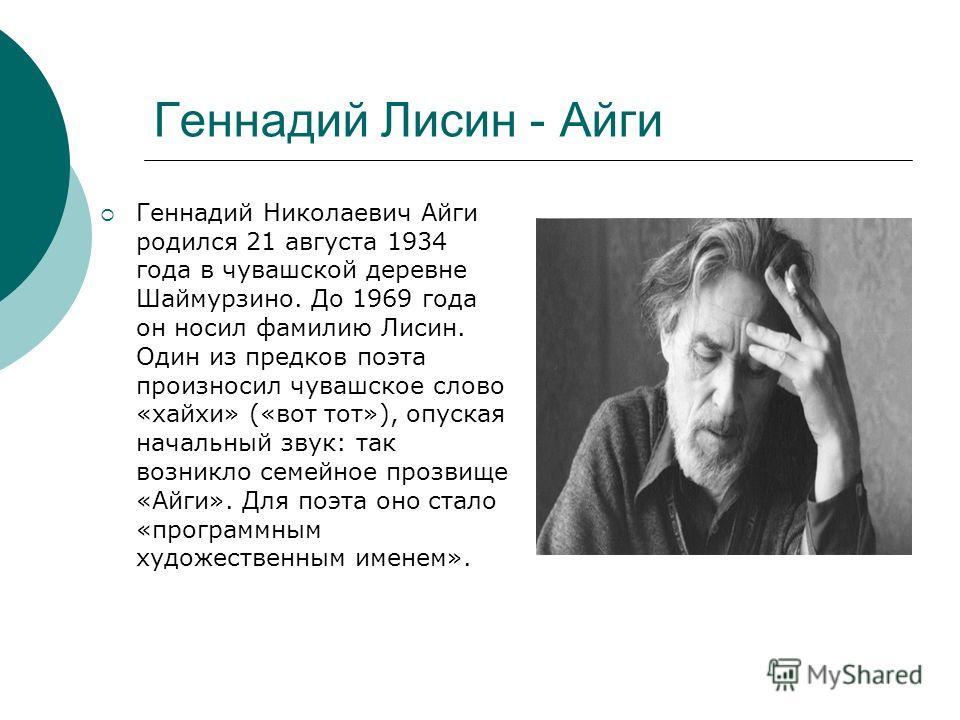 Геннадий Лисин - Айги Геннадий Николаевич Айги родился 21 августа 1934 года в чувашской деревне Шаймурзино. До 1969 года он носил фамилию Лисин. Один из предков поэта произносил чувашское слово «хайхи» («вот тот»), опуская начальный звук: так возникл