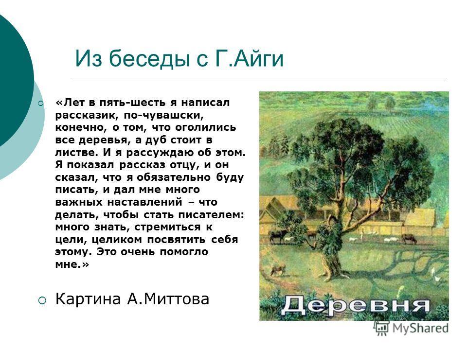 Из беседы с Г.Айги «Лет в пять-шесть я написал рассказик, по-чувашски, конечно, о том, что оголились все деревья, а дуб стоит в листве. И я рассуждаю об этом. Я показал рассказ отцу, и он сказал, что я обязательно буду писать, и дал мне много важных