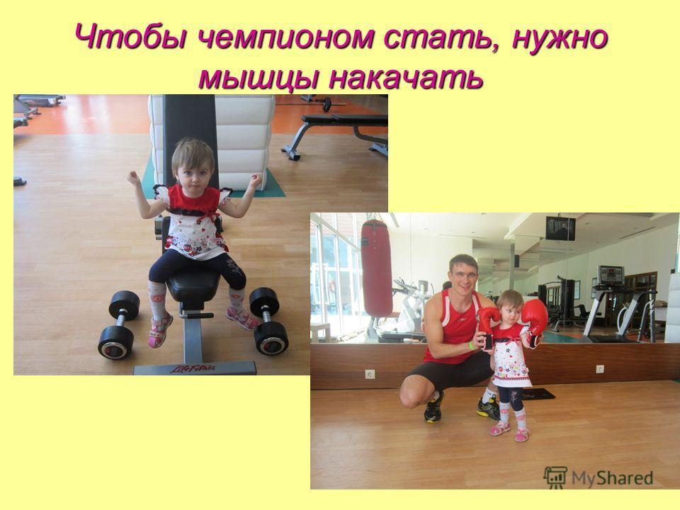 Чтобы чемпионом стать, нужно мышцы накачать