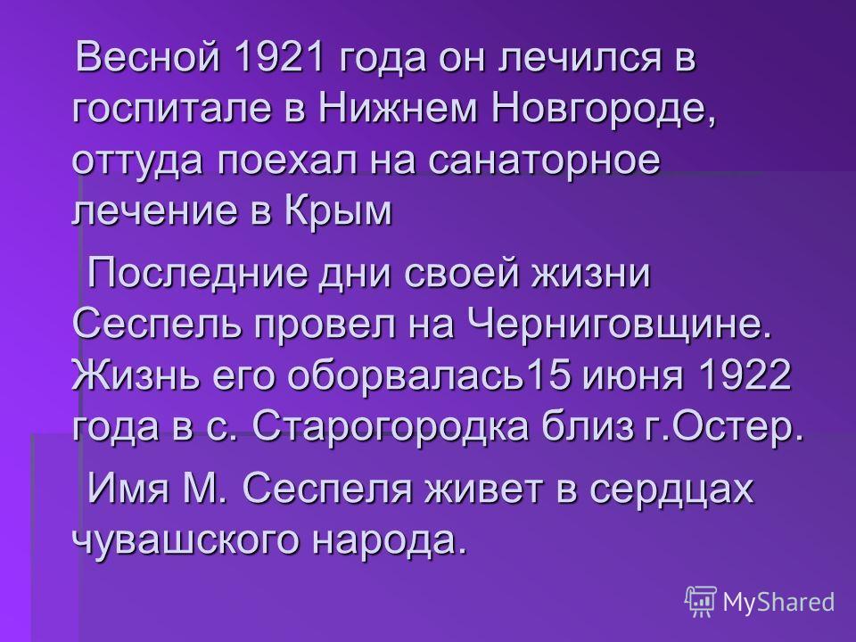 Весной 1921 года он лечился в госпитале в Нижнем Новгороде, оттуда поехал на санаторное лечение в Крым Весной 1921 года он лечился в госпитале в Нижнем Новгороде, оттуда поехал на санаторное лечение в Крым Последние дни своей жизни Сеспель провел на