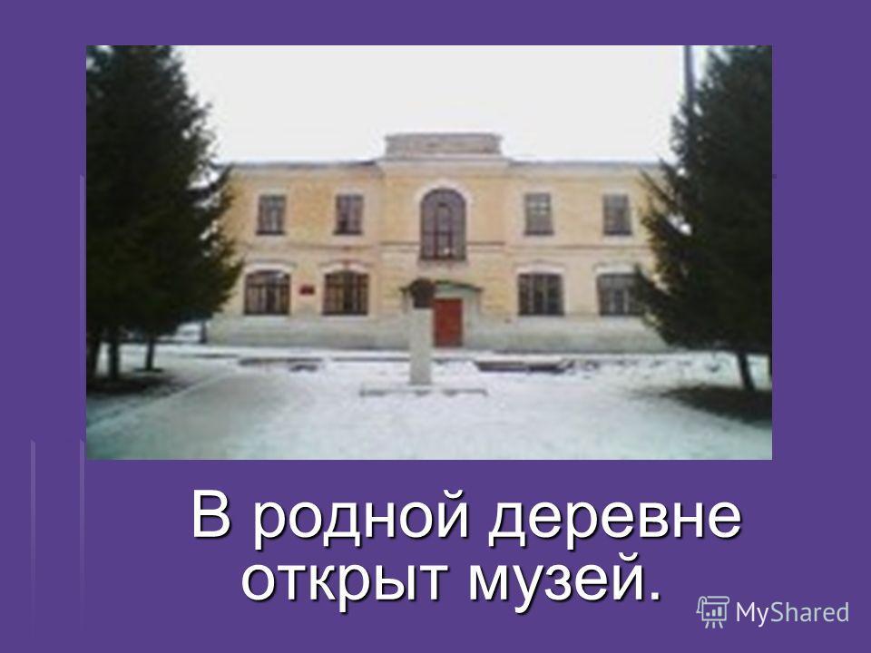 В родной деревне открыт музей. В родной деревне открыт музей.