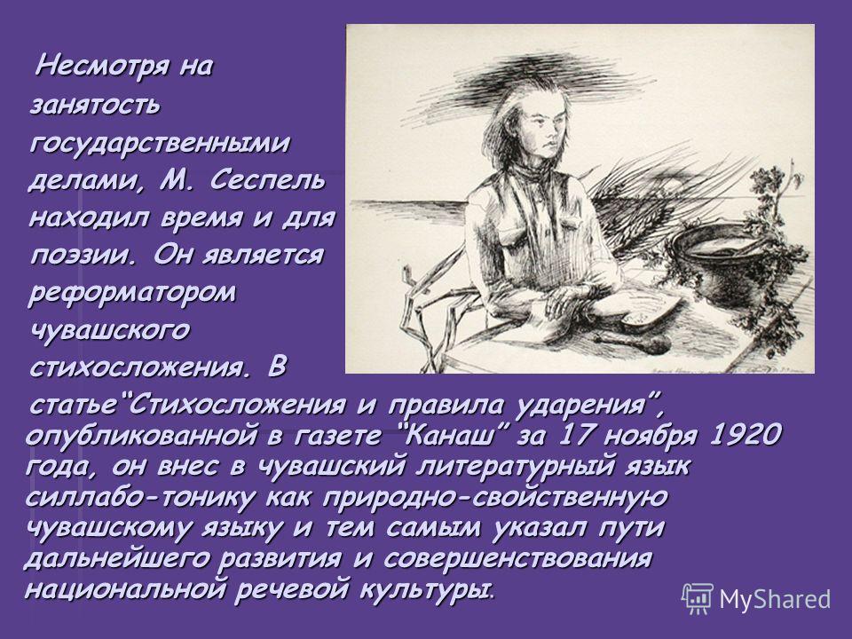 Несмотря на Несмотря на занятость занятость государственными государственными делами, М. Сеспель делами, М. Сеспель находил время и для находил время и для поэзии. Он является поэзии. Он является реформатором реформатором чувашского чувашского стихос