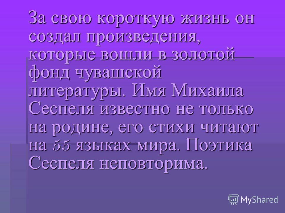 За свою короткую жизнь он создал произведения, которые вошли в золотой фонд чувашской литературы. Имя Михаила Сеспеля известно не только на родине, его стихи читают на 55 языках мира. Поэтика Сеспеля неповторима. За свою короткую жизнь он создал прои