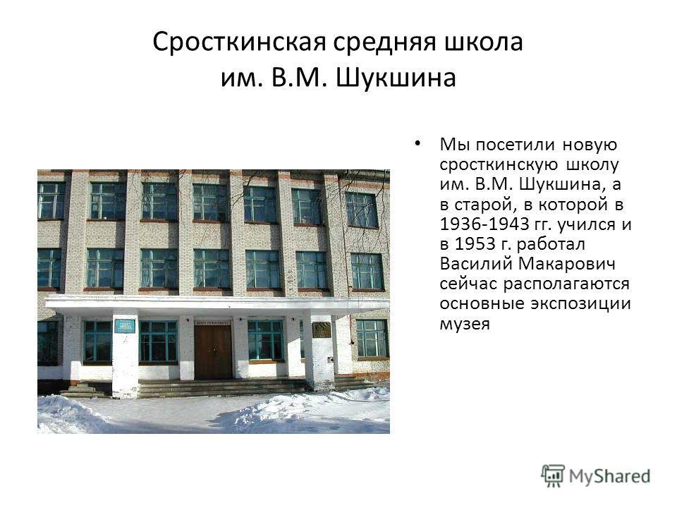 Сросткинская средняя школа им. В.М. Шукшина Мы посетили новую сросткинскую школу им. В.М. Шукшина, а в старой, в которой в 1936-1943 гг. учился и в 1953 г. работал Василий Макарович сейчас располагаются основные экспозиции музея