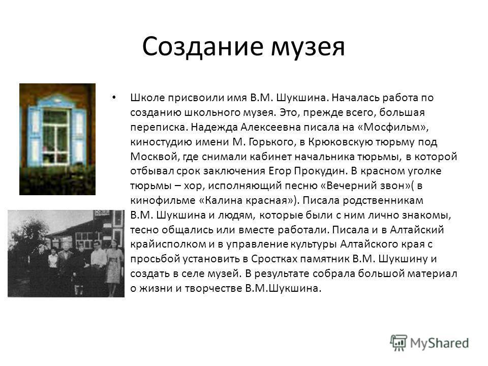 Создание музея Школе присвоили имя В.М. Шукшина. Началась работа по созданию школьного музея. Это, прежде всего, большая переписка. Надежда Алексеевна писала на «Мосфильм», киностудию имени М. Горького, в Крюковскую тюрьму под Москвой, где снимали ка