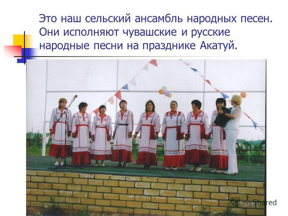 Это наш сельский ансамбль народных песен. Они исполняют чувашские и русские народные песни на празднике Акатуй.