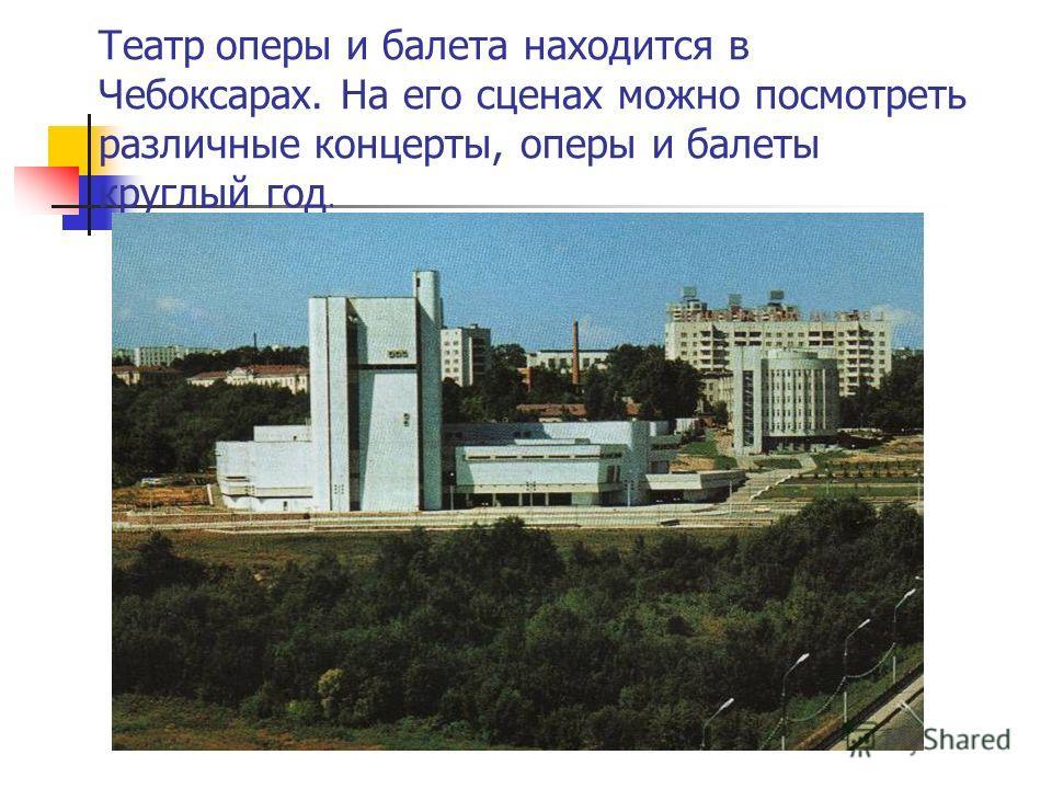 Театр оперы и балета находится в Чебоксарах. На его сценах можно посмотреть различные концерты, оперы и балеты круглый год.