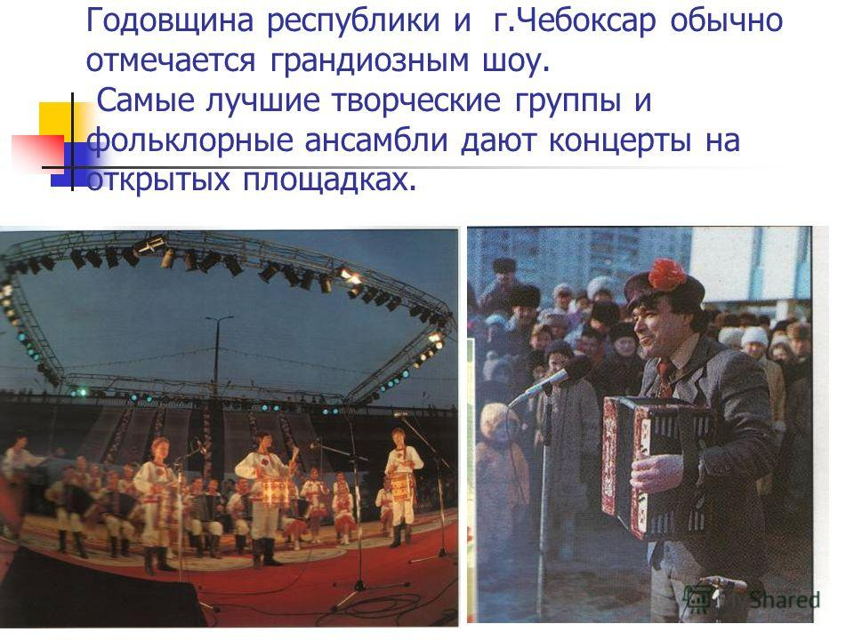 Годовщина республики и г.Чебоксар обычно отмечается грандиозным шоу. Самые лучшие творческие группы и фольклорные ансамбли дают концерты на открытых площадках.
