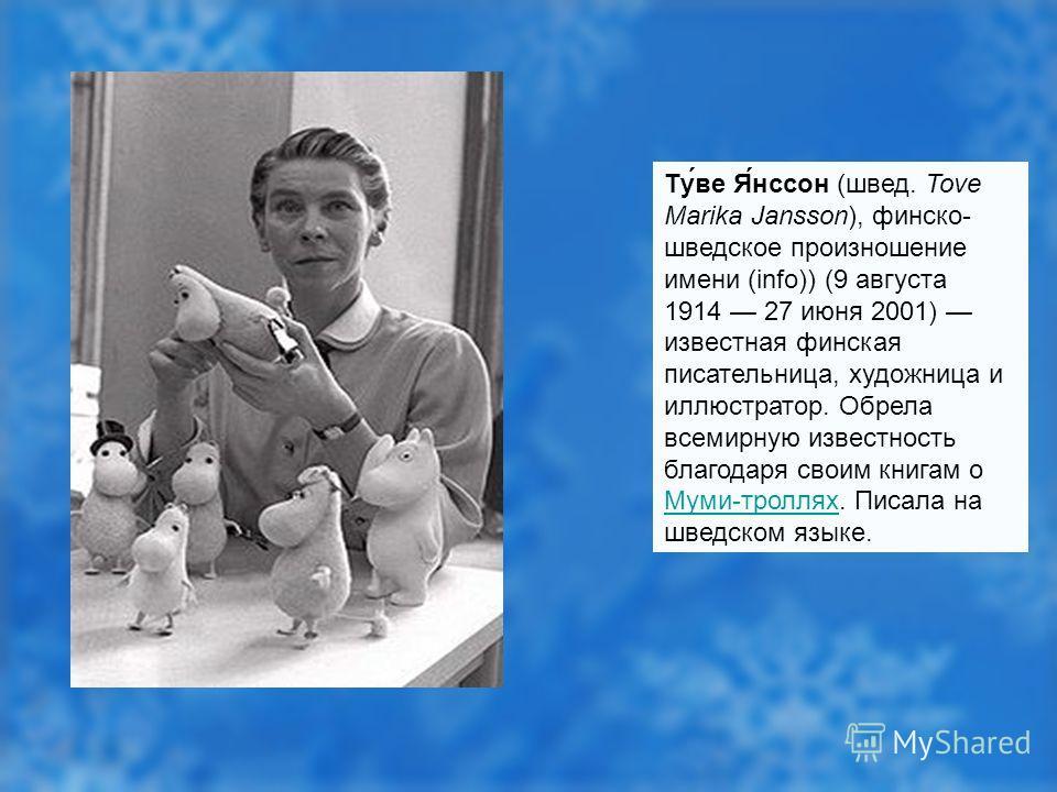 Ту́ве Я́нссон (швед. Tove Marika Jansson), финско- шведское произношение имени (info)) (9 августа 1914 27 июня 2001) известная финская писательница, художница и иллюстратор. Обрела всемирную известность благодаря своим книгам о Муми-троллях. Писала н