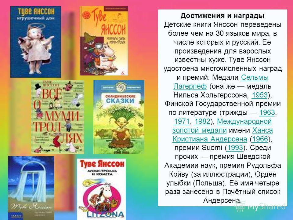 Достижения и награды Детские книги Янссон переведены более чем на 30 языков мира, в числе которых и русский. Её произведения для взрослых известны хуже. Туве Янссон удостоена многочисленных наград и премий: Медали Сельмы Лагерлёф (она же медаль Нильс