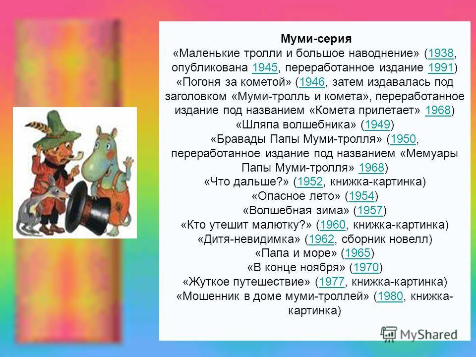 Муми-серия «Маленькие тролли и большое наводнение» (1938, опубликована 1945, переработанное издание 1991)193819451991 «Погоня за кометой» (1946, затем издавалась под заголовком «Муми-тролль и комета», переработанное издание под названием «Комета прил