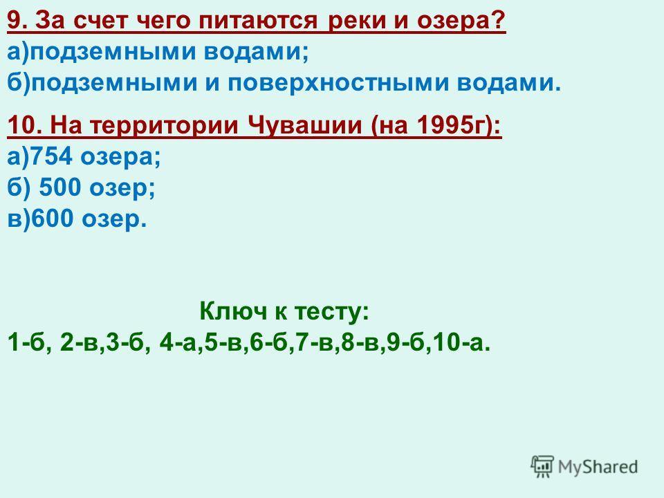 9. За счет чего питаются реки и озера? а)подземными водами; б)подземными и поверхностными водами. 10. На территории Чувашии (на 1995г): а)754 озера; б) 500 озер; в)600 озер. Ключ к тесту: 1-б, 2-в,3-б, 4-а,5-в,6-б,7-в,8-в,9-б,10-а.