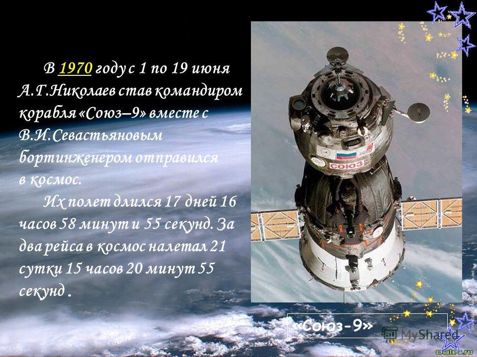 В 1970 году с 1 по 19 июня А.Г.Николаев став командиром корабля «Союз–9» вместе с В.И.Севастьяновым бортинженером отправился в космос. Их полет длился 17 дней 16 часов 58 минут и 55 секунд. За два рейса в космос налетал 21 сутки 15 часов 20 минут 55