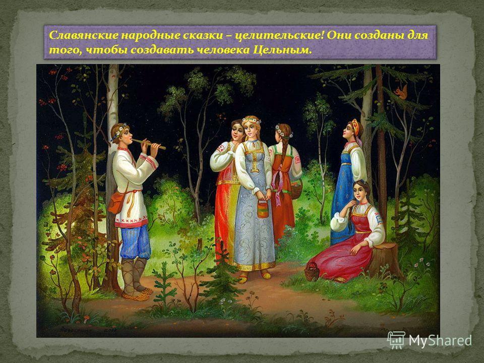 Славянские народные сказки – целительские! Они созданы для того, чтобы создавать человека Цельным.