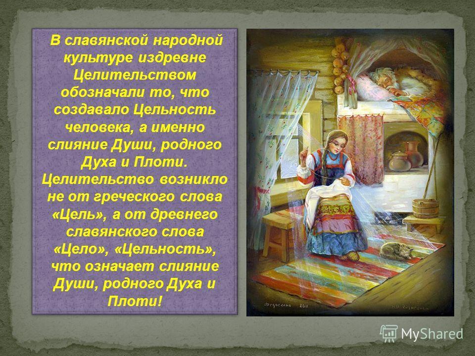 В славянской народной культуре издревне Целительством обозначали то, что создавало Цельность человека, а именно слияние Души, родного Духа и Плоти. Целительство возникло не от греческого слова «Цель», а от древнего славянского слова «Цело», «Цельност