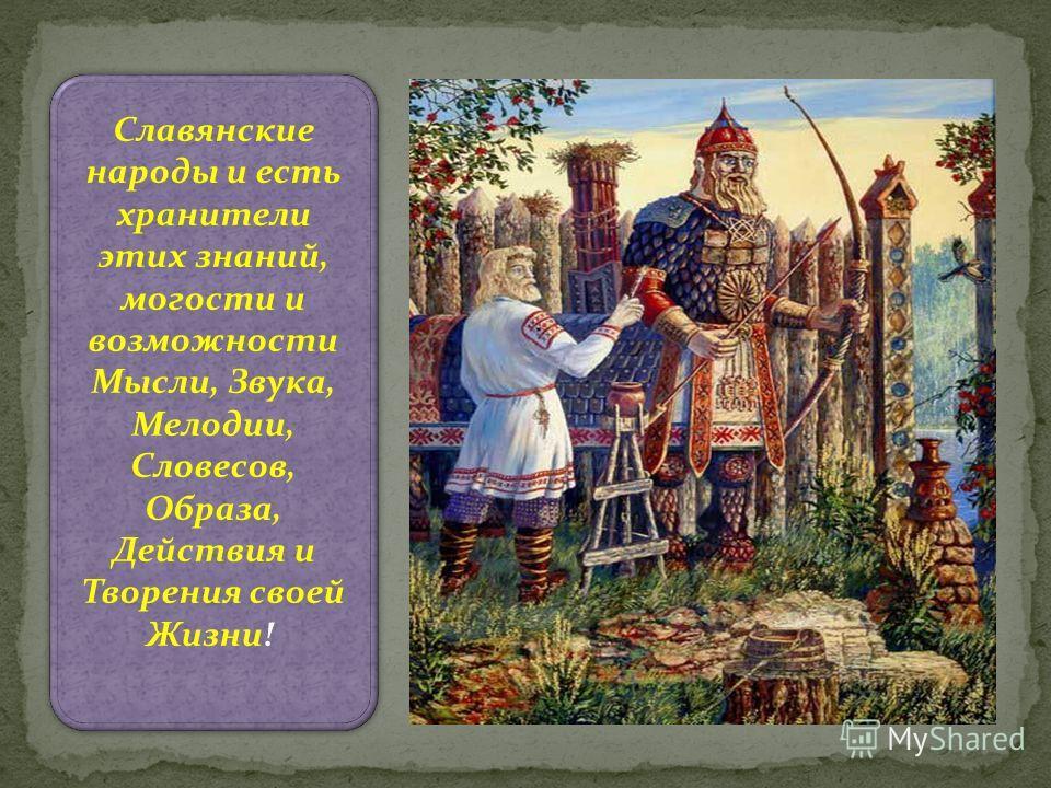Славянские народы и есть хранители этих знаний, могости и возможности Мысли, Звука, Мелодии, Словесов, Образа, Действия и Творения своей Жизни!