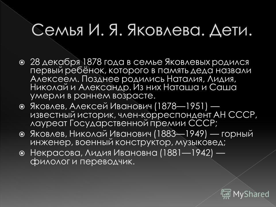 28 декабря 1878 года в семье Яковлевых родился первый ребёнок, которого в память деда назвали Алексеем. Позднее родились Наталия, Лидия, Николай и Александр. Из них Наташа и Саша умерли в раннем возрасте. Яковлев, Алексей Иванович (18781951) известны