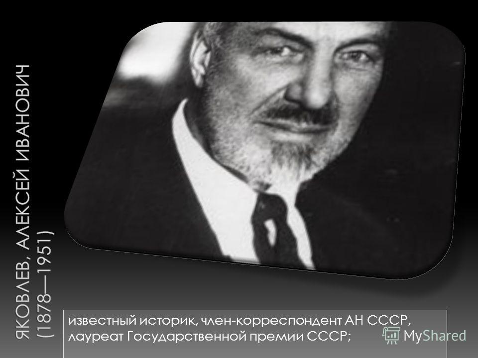 известный историк, член-корреспондент АН СССР, лауреат Государственной премии СССР;