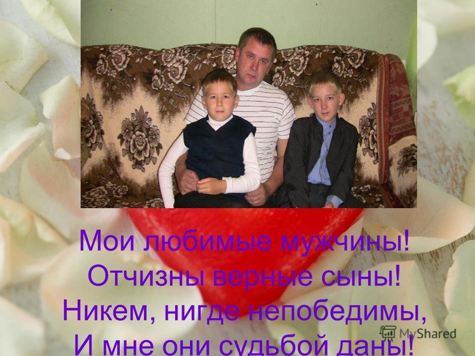 Мои любимые мужчины! Отчизны верные сыны! Никем, нигде непобедимы, И мне они судьбой даны!