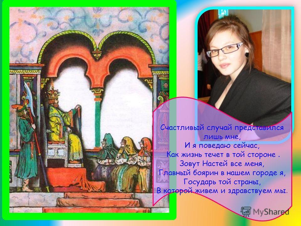 Счастливый случай представился лишь мне, И я поведаю сейчас, Как жизнь течет в той стороне. Зовут Настей все меня, Главный боярин в нашем городе я, Государь той страны, В которой живем и здравствуем мы.